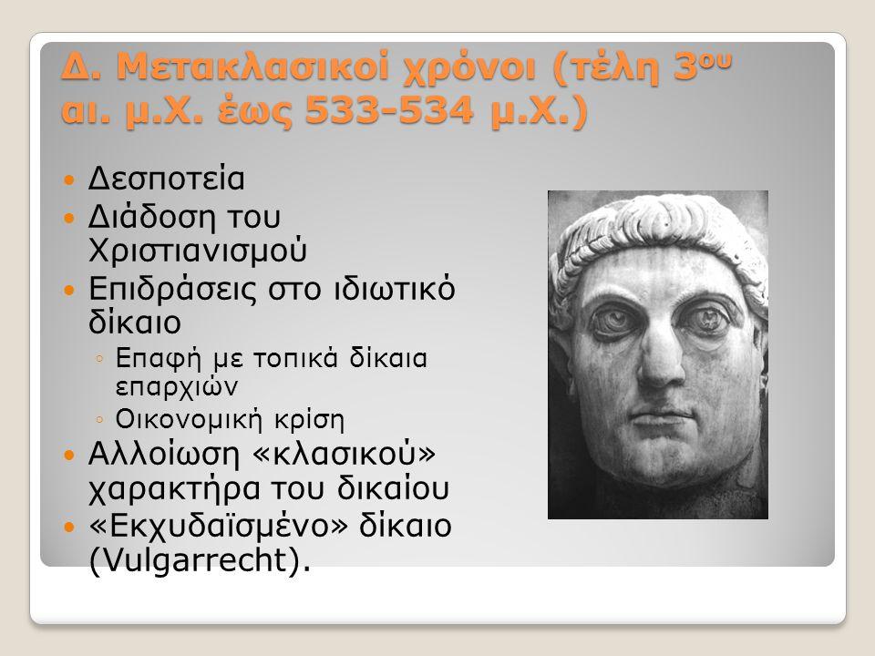 Δ. Μετακλασικοί χρόνοι (τέλη 3 ου αι. μ.Χ. έως 533-534 μ.Χ.) Δεσποτεία Διάδοση του Χριστιανισμού Επιδράσεις στο ιδιωτικό δίκαιο ◦Επαφή με τοπικά δίκαι