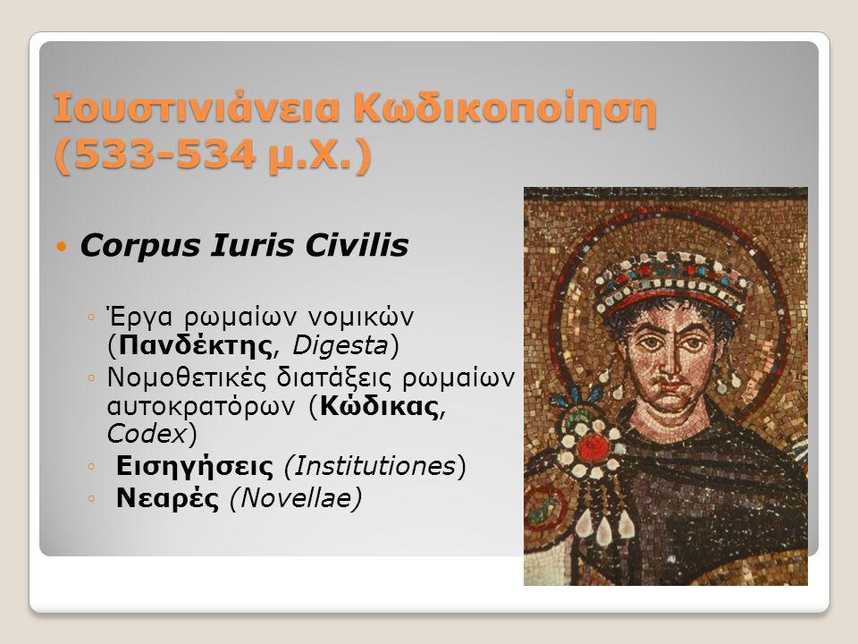 Ιουστινιάνεια Κωδικοποίηση (533-534 μ.Χ.) Corpus Iuris Civilis ◦Έργα ρωμαίων νομικών (Πανδέκτης, Digesta) ◦Νομοθετικές διατάξεις ρωμαίων αυτοκρατόρων