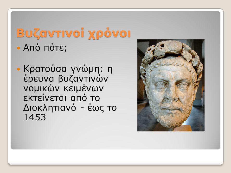 Βυζαντινοί χρόνοι Από πότε; Κρατούσα γνώμη: η έρευνα βυζαντινών νομικών κειμένων εκτείνεται από το Διοκλητιανό - έως το 1453