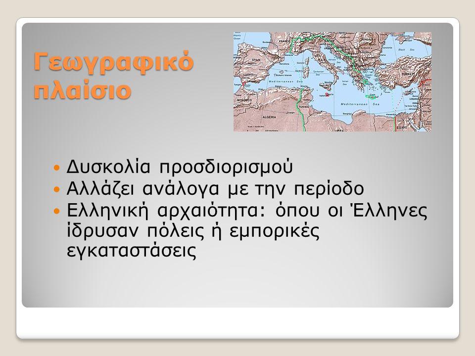 Γεωγραφικό πλαίσιο Δυσκολία προσδιορισμού Αλλάζει ανάλογα με την περίοδο Ελληνική αρχαιότητα: όπου οι Έλληνες ίδρυσαν πόλεις ή εμπορικές εγκαταστάσεις