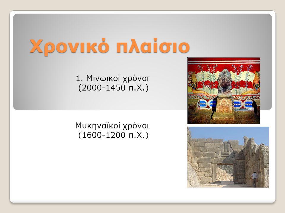 Χρονικό πλαίσιο 1. Μινωικοί χρόνοι (2000-1450 π.Χ.) Μυκηναϊκοί χρόνοι (1600-1200 π.Χ.)