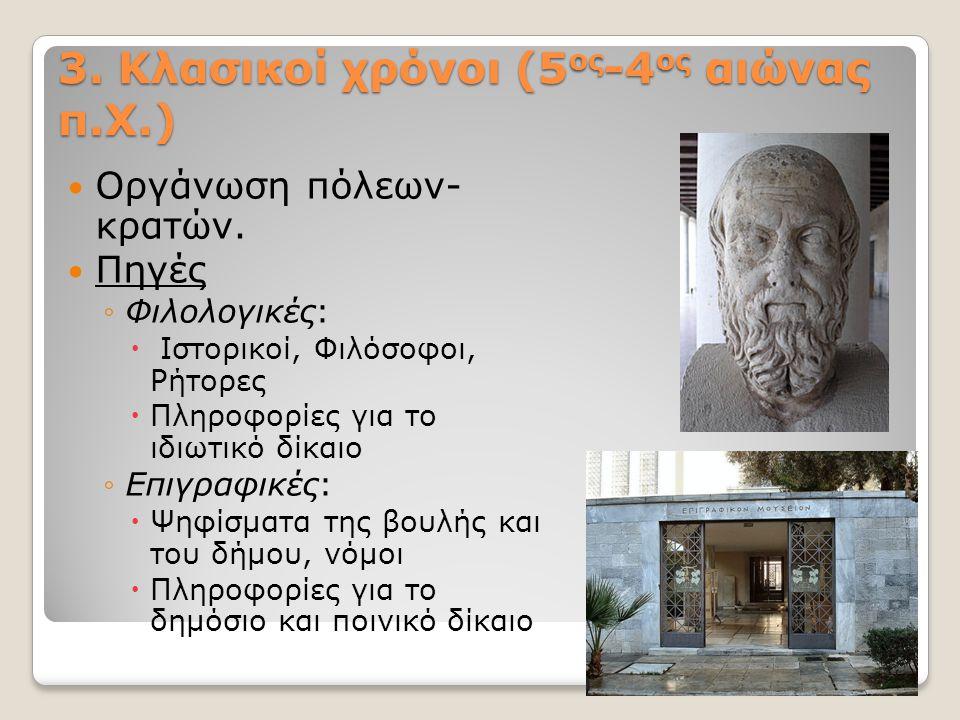 3. Κλασικοί χρόνοι (5 ος -4 ος αιώνας π.Χ.) Οργάνωση πόλεων- κρατών. Πηγές ◦Φιλολογικές:  Ιστορικοί, Φιλόσοφοι, Ρήτορες  Πληροφορίες για το ιδιωτικό