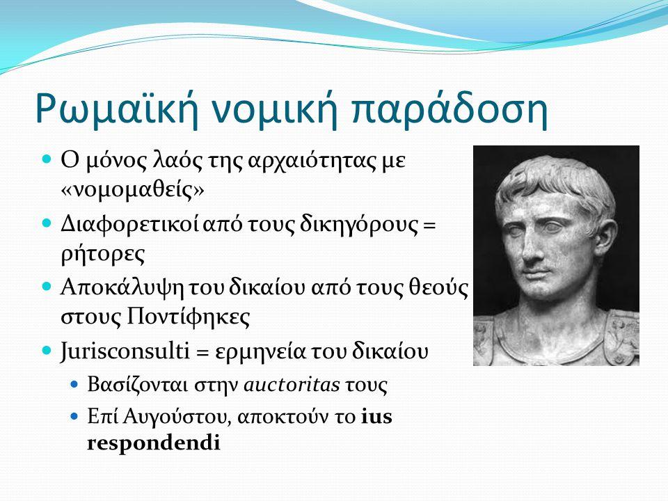 Ρωμαϊκή νομική παράδοση Ο μόνος λαός της αρχαιότητας με «νομομαθείς» Διαφορετικοί από τους δικηγόρους = ρήτορες Αποκάλυψη του δικαίου από τους θεούς σ