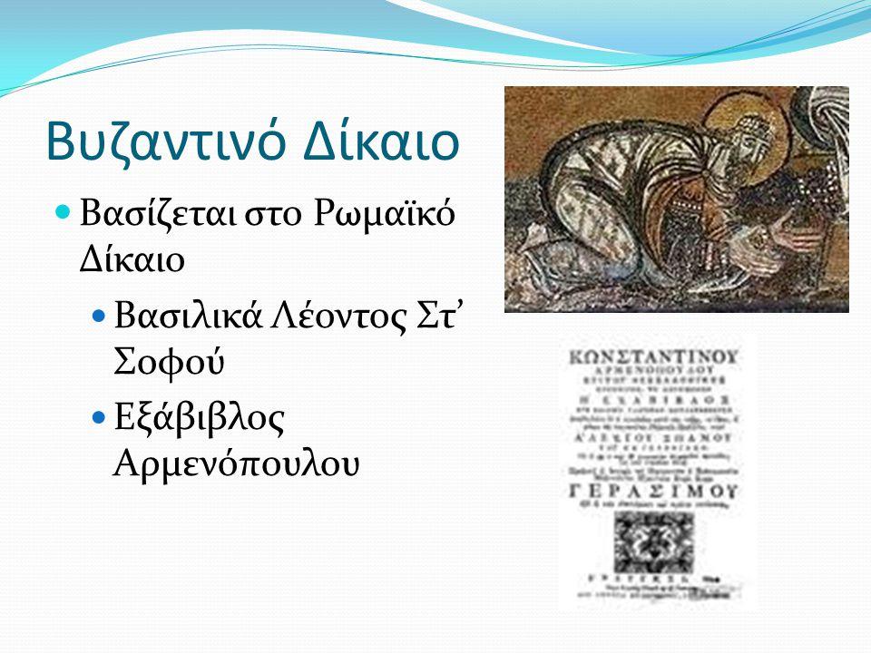 Βυζαντινό Δίκαιο Βασίζεται στο Ρωμαϊκό Δίκαιο Βασιλικά Λέοντος Στ' Σοφού Εξάβιβλος Αρμενόπουλου