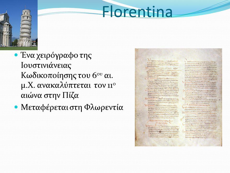 Florentina Ένα χειρόγραφο της Ιουστινιάνειας Κωδικοποίησης του 6 ου αι. μ.Χ. ανακαλύπτεται τον 11 ο αιώνα στην Πίζα Μεταφέρεται στη Φλωρεντία