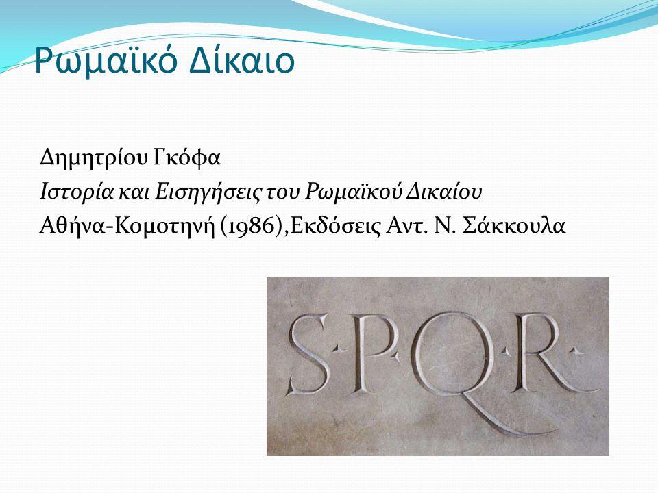 Ρωμαϊκό Δίκαιο Δημητρίου Γκόφα Ιστορία και Εισηγήσεις του Ρωμαϊκού Δικαίου Αθήνα-Κομοτηνή (1986),Εκδόσεις Αντ. Ν. Σάκκουλα