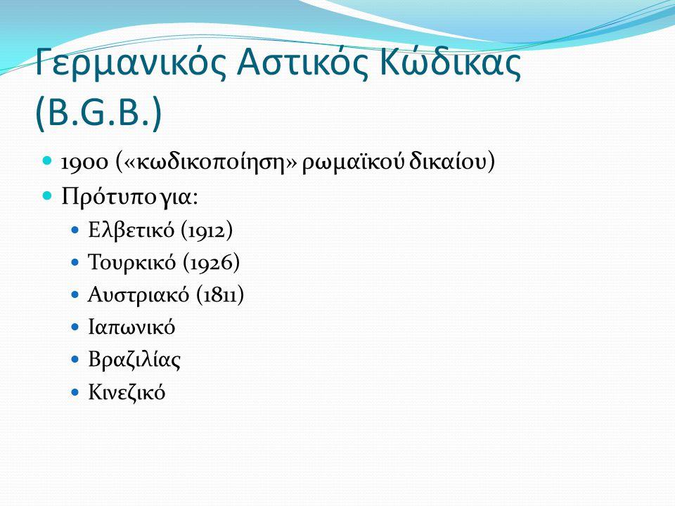Γερμανικός Αστικός Κώδικας (B.G.B.) 1900 («κωδικοποίηση» ρωμαϊκού δικαίου) Πρότυπο για: Ελβετικό (1912) Τουρκικό (1926) Αυστριακό (1811) Ιαπωνικό Βραζ