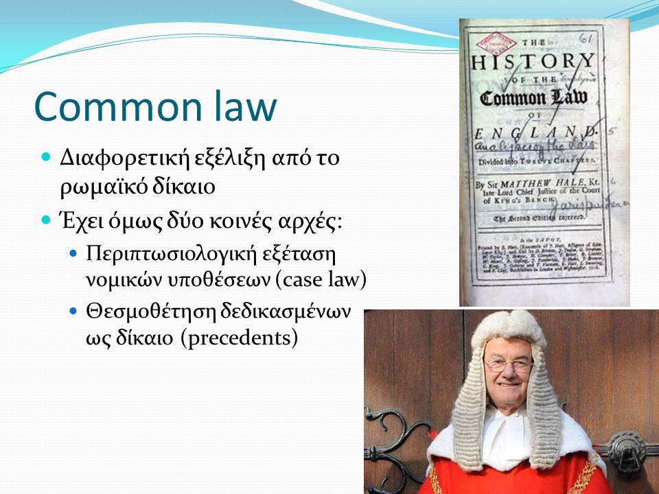 Common law Διαφορετική εξέλιξη από το ρωμαϊκό δίκαιο Έχει όμως δύο κοινές αρχές: Περιπτωσιολογική εξέταση νομικών υποθέσεων (case law) Θεσμοθέτηση δεδ