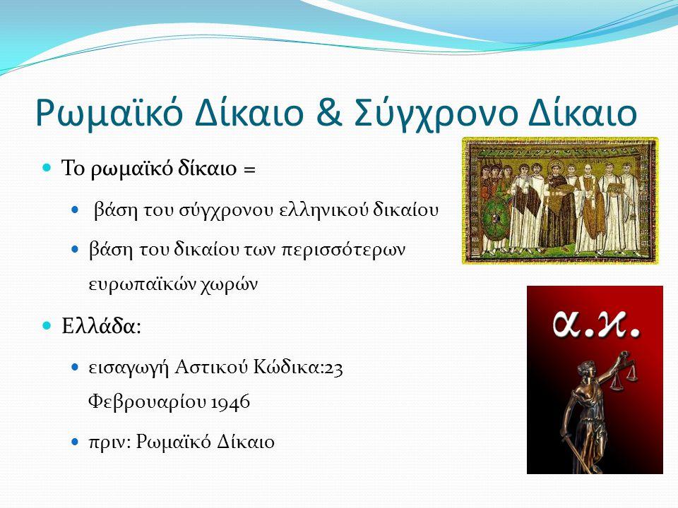 Ρωμαϊκό Δίκαιο & Σύγχρονο Δίκαιο Το ρωμαϊκό δίκαιο = βάση του σύγχρονου ελληνικού δικαίου βάση του δικαίου των περισσότερων ευρωπαϊκών χωρών Ελλάδα: ε
