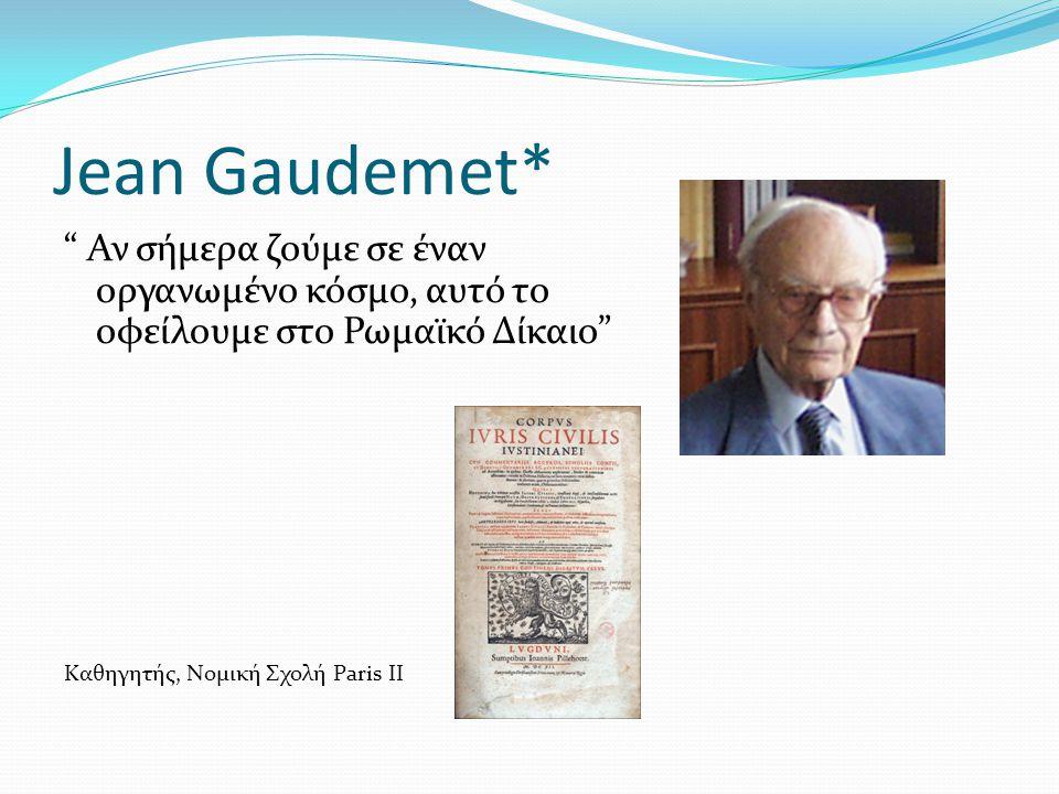 """Jean Gaudemet* """" Αν σήμερα ζούμε σε έναν οργανωμένο κόσμο, αυτό το οφείλουμε στο Ρωμαϊκό Δίκαιο"""" Καθηγητής, Νομική Σχολή Paris II"""