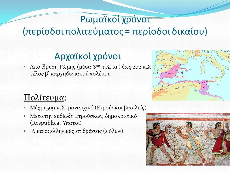 Ρωμαϊκοί χρόνοι (περίοδοι πολιτεύματος = περίοδοι δικαίου) Αρχαϊκοί χρόνοι Από ίδρυση Ρώμης (μέσα 8 ου π.Χ. αι.) έως 202 π.Χ., τέλος β' καρχηδονιακού