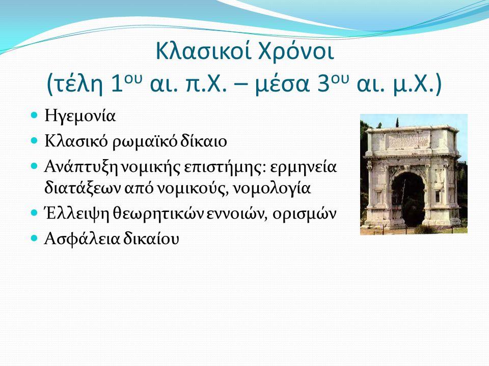 Κλασικοί Χρόνοι (τέλη 1 ου αι. π.Χ. – μέσα 3 ου αι. μ.Χ.) Ηγεμονία Κλασικό ρωμαϊκό δίκαιο Ανάπτυξη νομικής επιστήμης: ερμηνεία διατάξεων από νομικούς,