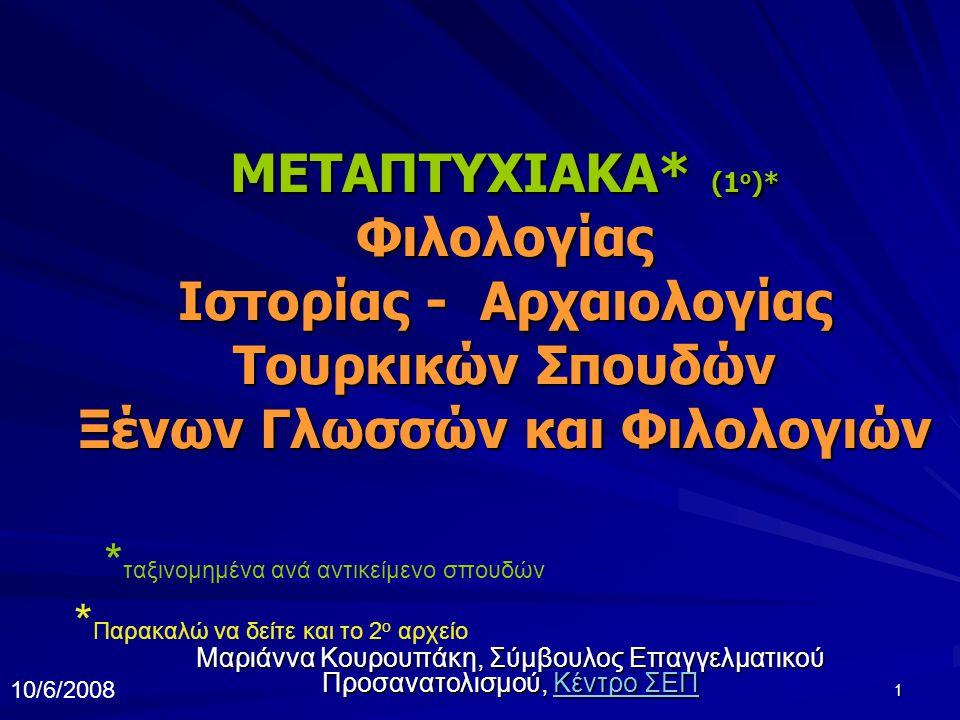 1 ΜΕΤΑΠΤΥΧΙΑΚΑ* (1 o )* Φιλολογίας Ιστορίας - Αρχαιολογίας Τουρκικών Σπουδών Ξένων Γλωσσών και Φιλολογιών Μαριάννα Κουρουπάκη, Σύμβουλος Επαγγελματικού Προσανατολισμού, Κέντρο ΣΕΠ Κέντρο ΣΕΠΚέντρο ΣΕΠ * ταξινομημένα ανά αντικείμενο σπουδών * Παρακαλώ να δείτε και το 2 ο αρχείο 10/6/2008