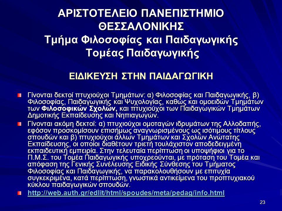 23 ΑΡΙΣΤΟΤΕΛΕΙΟ ΠΑΝΕΠΙΣΤΗΜΙΟ ΘΕΣΣΑΛΟΝΙΚΗΣ Τμήμα Φιλοσοφίας και Παιδαγωγικής Τομέας Παιδαγωγικής ΕΙΔΙΚΕΥΣΗ ΣΤΗΝ ΠΑΙΔΑΓΩΓΙΚΗ Γίνονται δεκτοί πτυχιούχοι Tμημάτων: α) Φιλοσοφίας και Παιδαγωγικής, β) Φιλοσοφίας, Παιδαγωγικής και Ψυχολογίας, καθώς και ομοειδών Tμημάτων των Φιλοσοφικών Σχολών, και πτυχιούχοι των Παιδαγωγικών Tμημάτων Δημοτικής Eκπαίδευσης και Nηπιαγωγών.