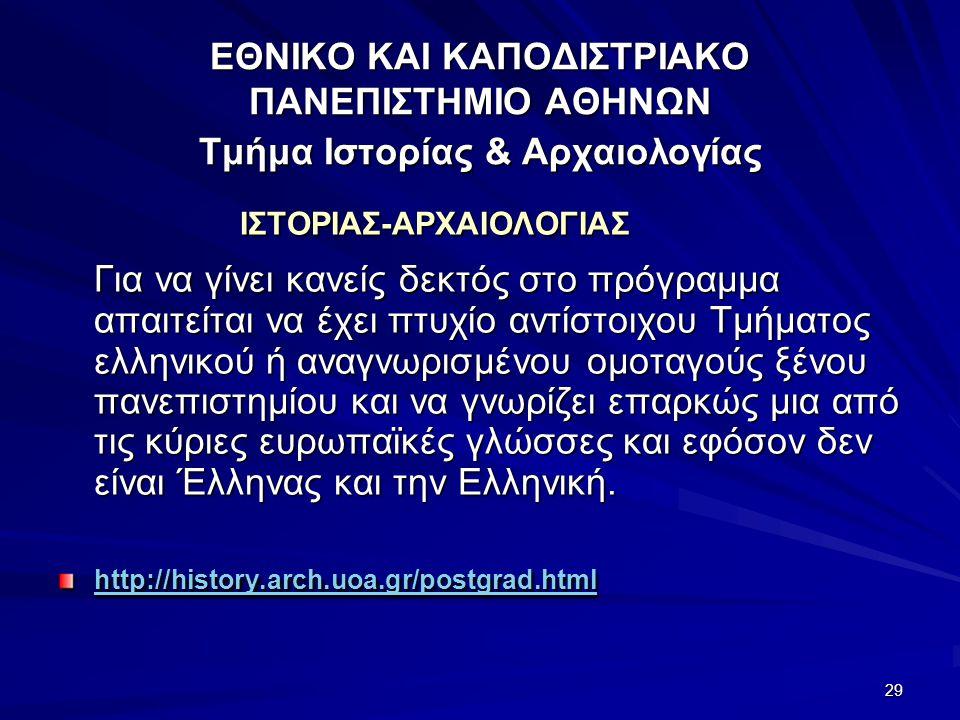 29 ΕΘΝΙΚΟ ΚΑΙ ΚΑΠΟΔΙΣΤΡΙΑΚΟ ΠΑΝΕΠΙΣΤΗΜΙΟ ΑΘΗΝΩΝ Τμήμα Ιστορίας & Αρχαιολογίας ΙΣΤΟΡΙΑΣ-ΑΡΧΑΙΟΛΟΓΙΑΣ Για να γίνει κανείς δεκτός στο πρόγραμμα απαιτείται να έχει πτυχίο αντίστοιχου Τμήματος ελληνικού ή αναγνωρισμένου ομοταγούς ξένου πανεπιστημίου και να γνωρίζει επαρκώς μια από τις κύριες ευρωπαϊκές γλώσσες και εφόσον δεν είναι Έλληνας και την Ελληνική.
