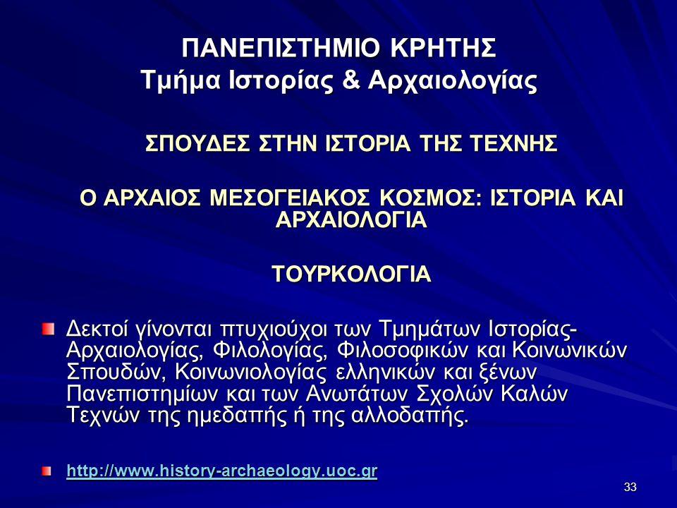 33 ΠΑΝΕΠΙΣΤΗΜΙΟ ΚΡΗΤΗΣ Τμήμα Ιστορίας & Αρχαιολογίας ΣΠΟΥΔΕΣ ΣΤΗΝ ΙΣΤΟΡΙΑ ΤΗΣ ΤΕΧΝΗΣ Ο ΑΡΧΑΙΟΣ ΜΕΣΟΓΕΙΑΚΟΣ ΚΟΣΜΟΣ: ΙΣΤΟΡΙΑ ΚΑΙ ΑΡΧΑΙΟΛΟΓΙΑ ΤΟΥΡΚΟΛΟΓΙΑ Δεκτοί γίνονται πτυχιούχοι των Τμημάτων Ιστορίας- Αρχαιολογίας, Φιλολογίας, Φιλοσοφικών και Κοινωνικών Σπουδών, Κοινωνιολογίας ελληνικών και ξένων Πανεπιστημίων και των Ανωτάτων Σχολών Καλών Τεχνών της ημεδαπής ή της αλλοδαπής.