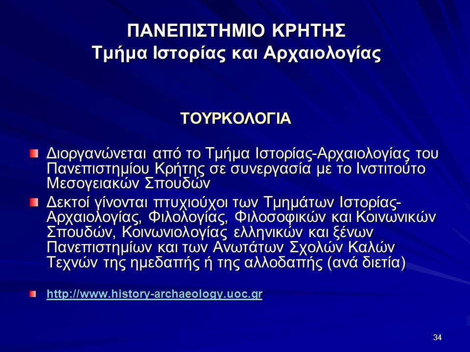 34 ΠΑΝΕΠΙΣΤΗΜΙΟ ΚΡΗΤΗΣ Τμήμα Ιστορίας και Αρχαιολογίας ΤΟΥΡΚΟΛΟΓΙΑ Διοργανώνεται από το Τμήμα Ιστορίας-Αρχαιολογίας του Πανεπιστημίου Κρήτης σε συνεργασία με το Ινστιτούτο Μεσογειακών Σπουδών Δεκτοί γίνονται πτυχιούχοι των Τμημάτων Ιστορίας- Αρχαιολογίας, Φιλολογίας, Φιλοσοφικών και Κοινωνικών Σπουδών, Κοινωνιολογίας ελληνικών και ξένων Πανεπιστημίων και των Ανωτάτων Σχολών Καλών Τεχνών της ημεδαπής ή της αλλοδαπής (ανά διετία) http://www.history-archaeology.uoc.gr