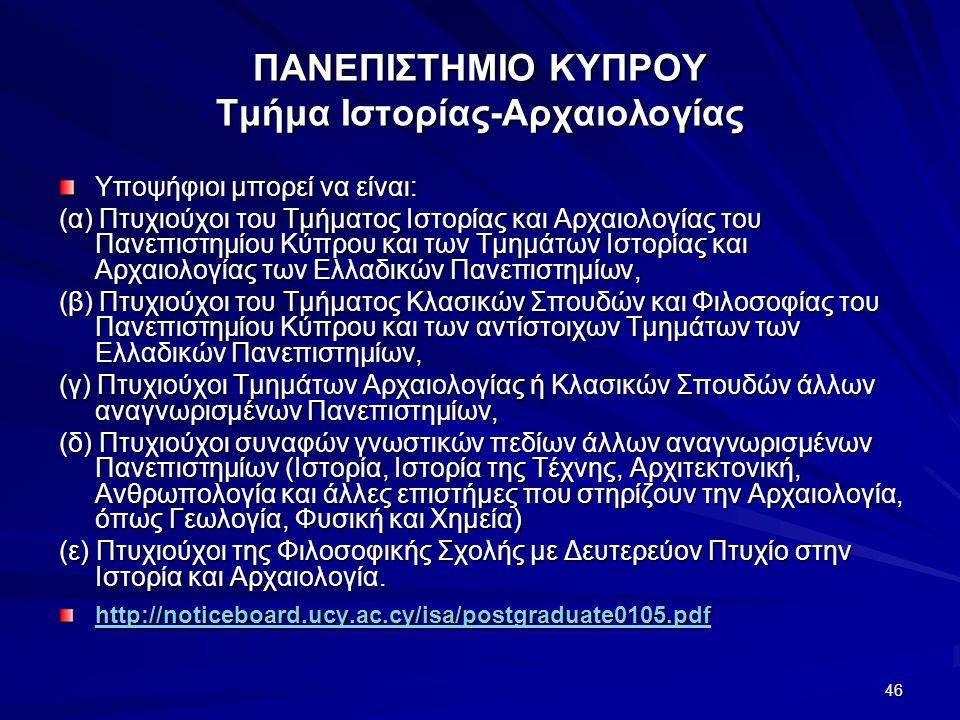 46 ΠΑΝΕΠΙΣΤΗΜΙΟ ΚΥΠΡΟΥ Τμήμα Ιστορίας-Αρχαιολογίας Υποψήφιοι μπορεί να είναι: (α) Πτυχιούχοι του Τμήματος Ιστορίας και Αρχαιολογίας του Πανεπιστημίου Κύπρου και των Τμημάτων Ιστορίας και Αρχαιολογίας των Ελλαδικών Πανεπιστημίων, (β) Πτυχιούχοι του Τμήματος Κλασικών Σπουδών και Φιλοσοφίας του Πανεπιστημίου Κύπρου και των αντίστοιχων Τμημάτων των Ελλαδικών Πανεπιστημίων, (γ) Πτυχιούχοι Τμημάτων Αρχαιολογίας ή Κλασικών Σπουδών άλλων αναγνωρισμένων Πανεπιστημίων, (δ) Πτυχιούχοι συναφών γνωστικών πεδίων άλλων αναγνωρισμένων Πανεπιστημίων (Ιστορία, Ιστορία της Τέχνης, Αρχιτεκτονική, Ανθρωπολογία και άλλες επιστήμες που στηρίζουν την Αρχαιολογία, όπως Γεωλογία, Φυσική και Χημεία) (ε) Πτυχιούχοι της Φιλοσοφικής Σχολής με Δευτερεύον Πτυχίο στην Ιστορία και Αρχαιολογία.