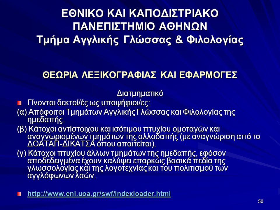 50 ΕΘΝΙΚΟ ΚΑΙ ΚΑΠΟΔΙΣΤΡΙΑΚΟ ΠΑΝΕΠΙΣΤΗΜΙΟ ΑΘΗΝΩΝ Τμήμα Αγγλικής Γλώσσας & Φιλολογίας ΘΕΩΡΙΑ ΛΕΞΙΚΟΓΡΑΦΙΑΣ ΚΑΙ ΕΦΑΡΜΟΓΕΣ Διατμηματικό Γίνονται δεκτοί/ές ως υποψήφιοι/ες: (α) Απόφοιτοι Τμημάτων Αγγλικής Γλώσσας και Φιλολογίας της ημεδαπής.