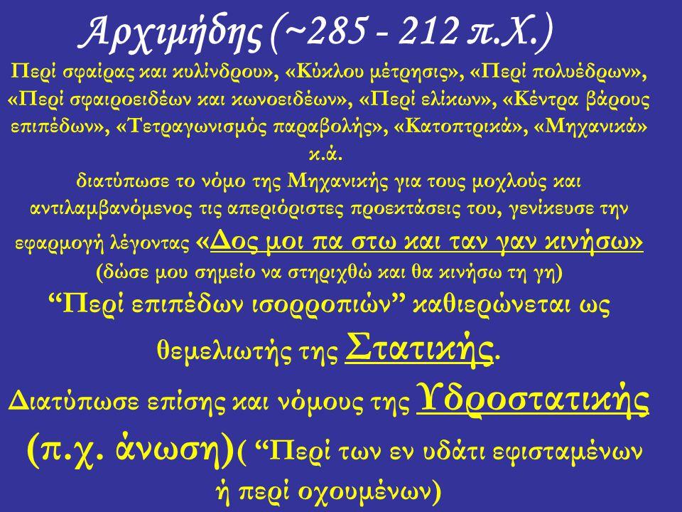 Αρχιμήδης (~285 - 212 π.Χ.) Περί σφαίρας και κυλίνδρου», «Κύκλου μέτρησις», «Περί πολυέδρων», «Περί σφαιροειδέων και κωνοειδέων», «Περί ελίκων», «Κέντρα βάρους επιπέδων», «Τετραγωνισμός παραβολής», «Κατοπτρικά», «Μηχανικά» κ.ά.