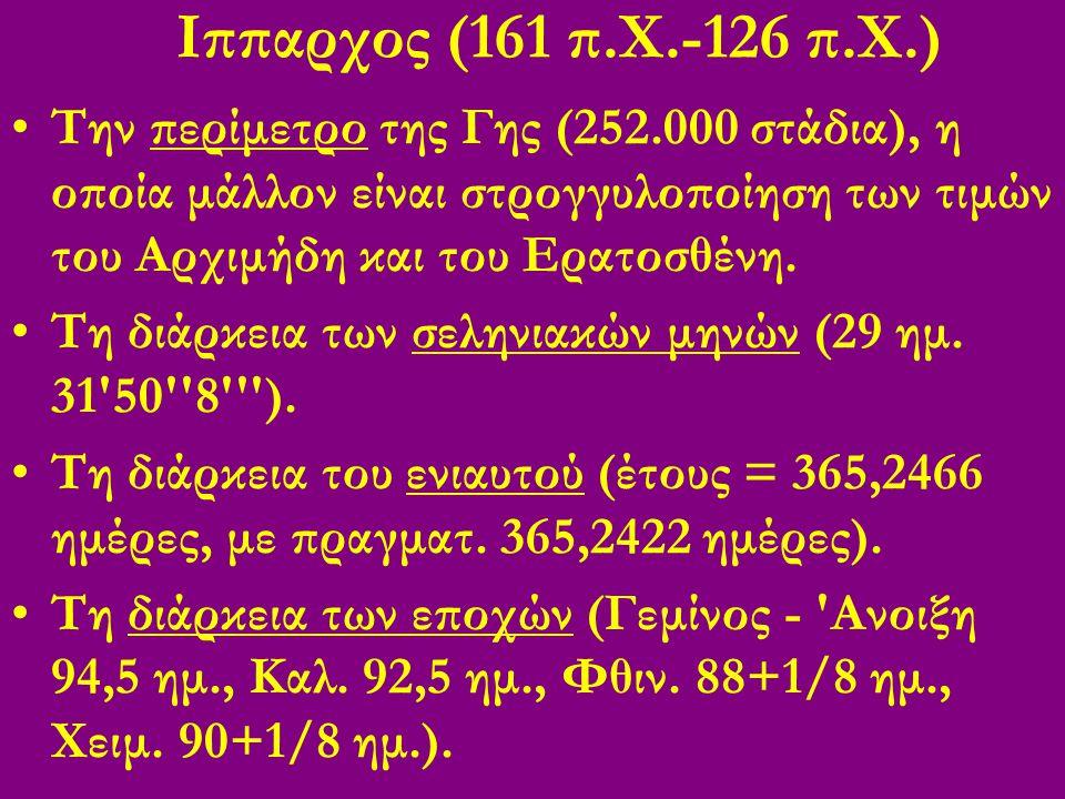 Ιππαρχος (161 π.Χ.-126 π.Χ.) Την περίμετρο της Γης (252.000 στάδια), η οποία μάλλον είναι στρογγυλοποίηση των τιμών του Αρχιμήδη και του Ερατοσθένη.