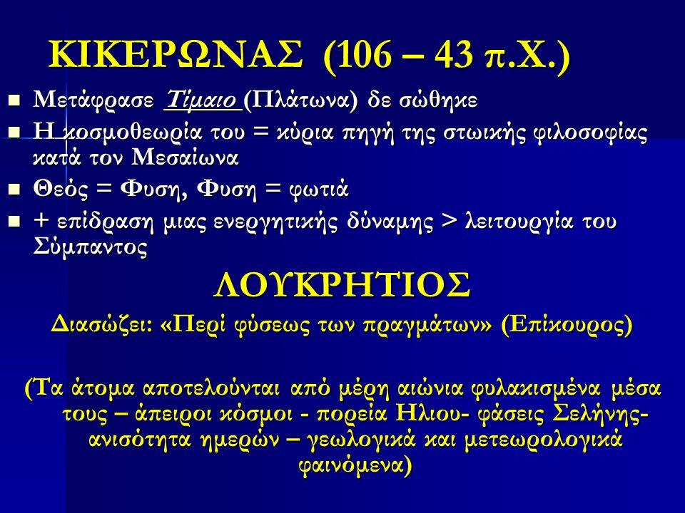 ΚΙΚΕΡΩΝΑΣ (106 – 43 π.Χ.) Μετάφρασε Τίμαιο (Πλάτωνα) δε σώθηκε Μετάφρασε Τίμαιο (Πλάτωνα) δε σώθηκε Η κοσμοθεωρία του = κύρια πηγή της στωικής φιλοσοφίας κατά τον Μεσαίωνα Η κοσμοθεωρία του = κύρια πηγή της στωικής φιλοσοφίας κατά τον Μεσαίωνα Θεός = Φυση, Φυση = φωτιά Θεός = Φυση, Φυση = φωτιά + επίδραση μιας ενεργητικής δύναμης > λειτουργία του Σύμπαντος + επίδραση μιας ενεργητικής δύναμης > λειτουργία του ΣύμπαντοςΛΟΥΚΡΗΤΙΟΣ Διασώζει: «Περί φύσεως των πραγμάτων» (Επίκουρος) (Τα άτομα αποτελούνται από μέρη αιώνια φυλακισμένα μέσα τους – άπειροι κόσμοι - πορεία Ηλιου- φάσεις Σελήνης- ανισότητα ημερών – γεωλογικά και μετεωρολογικά φαινόμενα)