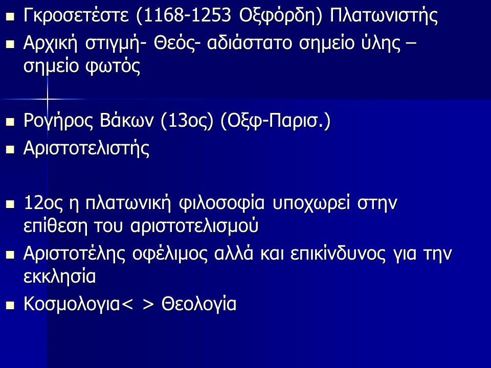 Γκροσετέστε (1168-1253 Οξφόρδη) Πλατωνιστής Γκροσετέστε (1168-1253 Οξφόρδη) Πλατωνιστής Αρχική στιγμή- Θεός- αδιάστατο σημείο ύλης – σημείο φωτός Αρχική στιγμή- Θεός- αδιάστατο σημείο ύλης – σημείο φωτός Ρογήρος Βάκων (13ος) (Οξφ-Παρισ.) Ρογήρος Βάκων (13ος) (Οξφ-Παρισ.) Αριστοτελιστής Αριστοτελιστής 12ος η πλατωνική φιλοσοφία υποχωρεί στην επίθεση του αριστοτελισμού 12ος η πλατωνική φιλοσοφία υποχωρεί στην επίθεση του αριστοτελισμού Αριστοτέλης οφέλιμος αλλά και επικίνδυνος για την εκκλησία Αριστοτέλης οφέλιμος αλλά και επικίνδυνος για την εκκλησία Κοσμολογια Θεολογία Κοσμολογια Θεολογία