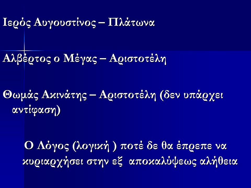 Ιερός Αυγουστίνος – Πλάτωνα Αλβέρτος ο Μέγας – Αριστοτέλη Θωμάς Ακινάτης – Αριστοτέλη (δεν υπάρχει αντίφαση) Ο Λόγος (λογική ) ποτέ δε θα έπρεπε να κυριαρχήσει στην εξ αποκαλύψεως αλήθεια