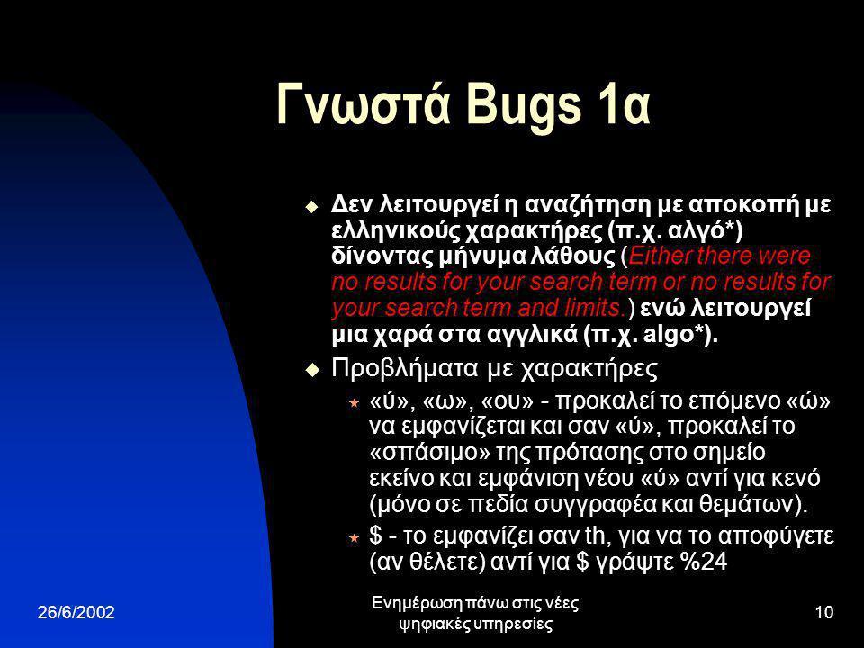 26/6/2002 Ενημέρωση πάνω στις νέες ψηφιακές υπηρεσίες 10 Γνωστά Bugs 1α  Δεν λειτουργεί η αναζήτηση με αποκοπή με ελληνικούς χαρακτήρες (π.χ.