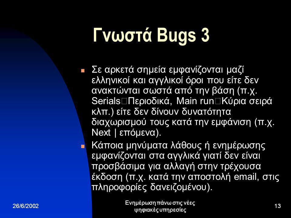 26/6/2002 Ενημέρωση πάνω στις νέες ψηφιακές υπηρεσίες 13 Γνωστά Bugs 3 Σε αρκετά σημεία εμφανίζονται μαζί ελληνικοί και αγγλικοί όροι που είτε δεν ανακτώνται σωστά από την βάση (π.χ.