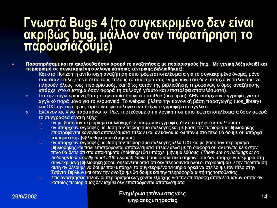26/6/2002 Ενημέρωση πάνω στις νέες ψηφιακές υπηρεσίες 14 Γνωστά Bugs 4 (το συγκεκριμένο δεν είναι ακριβώς bug, μάλλον σαν παρατήρηση το παρουσιάζουμε) Παρατηρήσαμε και τα ακόλουθα όσον αφορά το αναζητήσεις με περιορισμούς (π.χ.