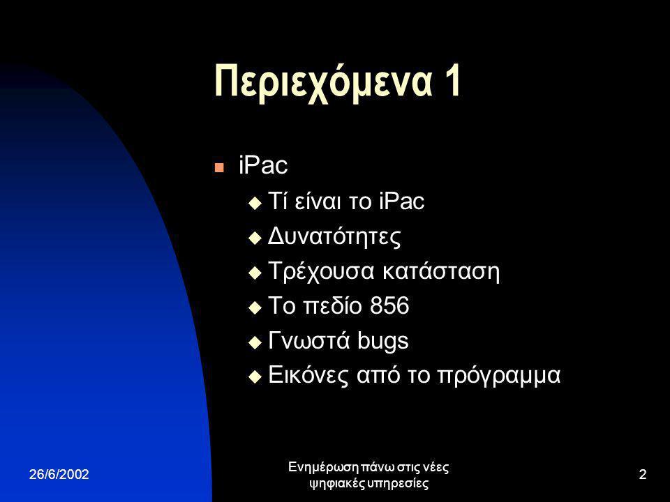 26/6/2002 Ενημέρωση πάνω στις νέες ψηφιακές υπηρεσίες 2 Περιεχόμενα 1 iPac  Τί είναι το iPac  Δυνατότητες  Τρέχουσα κατάσταση  Το πεδίο 856  Γνωστά bugs  Εικόνες από το πρόγραμμα