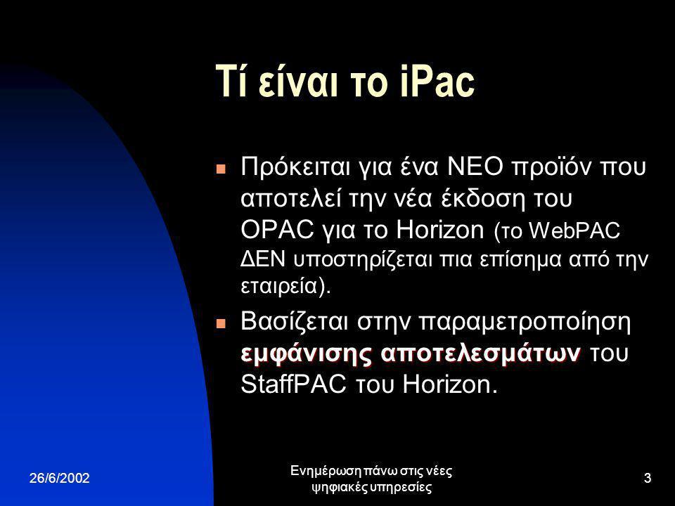 26/6/2002 Ενημέρωση πάνω στις νέες ψηφιακές υπηρεσίες 3 Τί είναι το iPac Πρόκειται για ένα ΝΕΟ προϊόν που αποτελεί την νέα έκδοση του OPAC για το Horizon (το WebPAC ΔΕΝ υποστηρίζεται πια επίσημα από την εταιρεία).