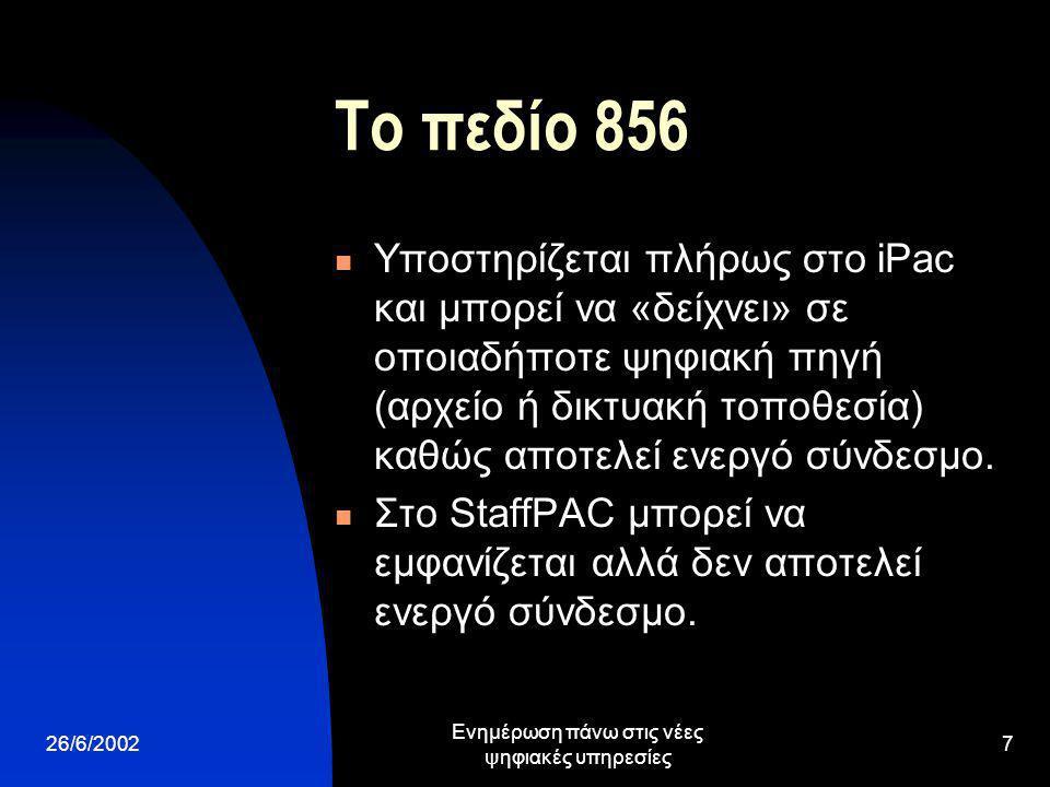 26/6/2002 Ενημέρωση πάνω στις νέες ψηφιακές υπηρεσίες 7 Το πεδίο 856 Υποστηρίζεται πλήρως στο iPac και μπορεί να «δείχνει» σε οποιαδήποτε ψηφιακή πηγή (αρχείο ή δικτυακή τοποθεσία) καθώς αποτελεί ενεργό σύνδεσμο.