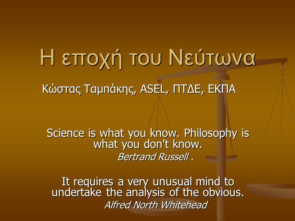 Η εποχή του Νεύτωνα Science is what you know. Philosophy is what you don't know. Bertrand Russell. It requires a very unusual mind to undertake the an