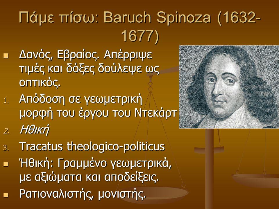 Πάμε πίσω: Baruch Spinoza (1632- 1677) Δανός, Εβραίος. Απέρριψε τιμές και δόξες δούλεψε ως οπτικός. Δανός, Εβραίος. Απέρριψε τιμές και δόξες δούλεψε ω