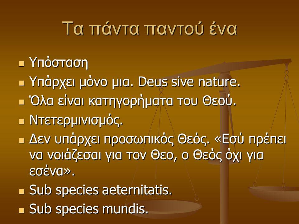 Τα πάντα παντού ένα Υπόσταση Υπόσταση Υπάρχει μόνο μια. Deus sive nature. Υπάρχει μόνο μια. Deus sive nature. Όλα είναι κατηγορήματα του Θεού. Όλα είν