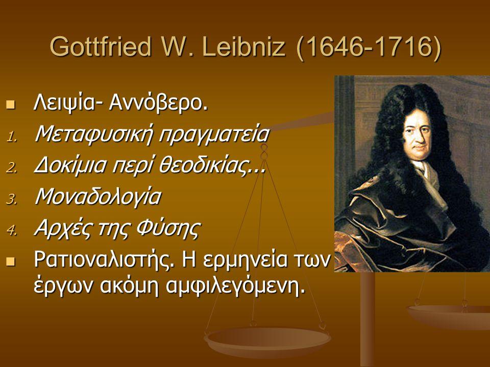 Gottfried W. Leibniz (1646-1716) Λειψία- Αννόβερο. Λειψία- Αννόβερο. 1. Μεταφυσική πραγματεία 2. Δοκίμια περί θεοδικίας... 3. Μοναδολογία 4. Αρχές της