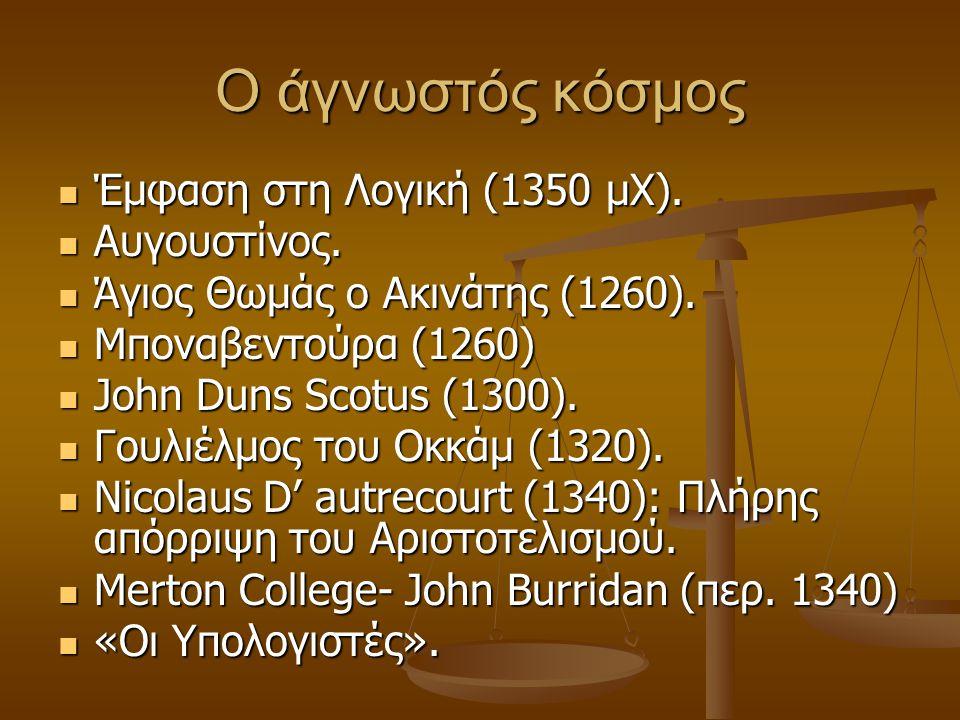 Ο άγνωστός κόσμος Έμφαση στη Λογική (1350 μΧ). Έμφαση στη Λογική (1350 μΧ). Αυγουστίνος. Αυγουστίνος. Άγιος Θωμάς ο Ακινάτης (1260). Άγιος Θωμάς ο Ακι
