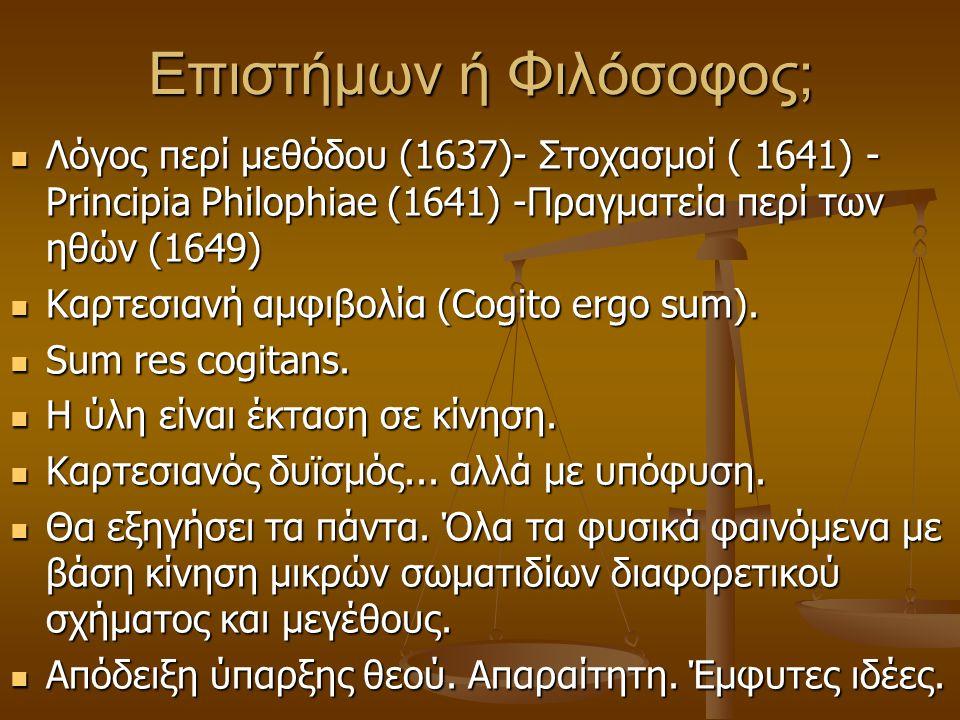 Επιστήμων ή Φιλόσοφος; Λόγος περί μεθόδου (1637)- Στοχασμοί ( 1641) - Principia Philophiae (1641) -Πραγματεία περί των ηθών (1649) Λόγος περί μεθόδου
