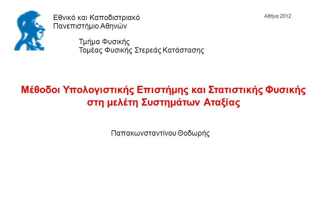 Μέθοδοι Υπολογιστικής Επιστήμης και Στατιστικής Φυσικής στη μελέτη Συστημάτων Αταξίας Εθνικό και Καποδιστριακό Πανεπιστήμιο Αθηνών Τμήμα Φυσικής Τομέας Φυσικής Στερεάς Κατάστασης Παπακωνσταντίνου Θοδωρής Αθήνα 2012