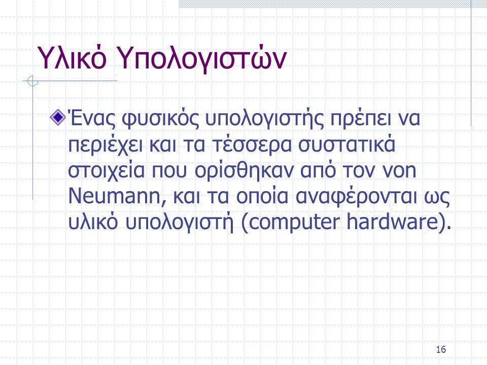 16 Υλικό Υπολογιστών Ένας φυσικός υπολογιστής πρέπει να περιέχει και τα τέσσερα συστατικά στοιχεία που ορίσθηκαν από τον von Neumann, και τα οποία ανα