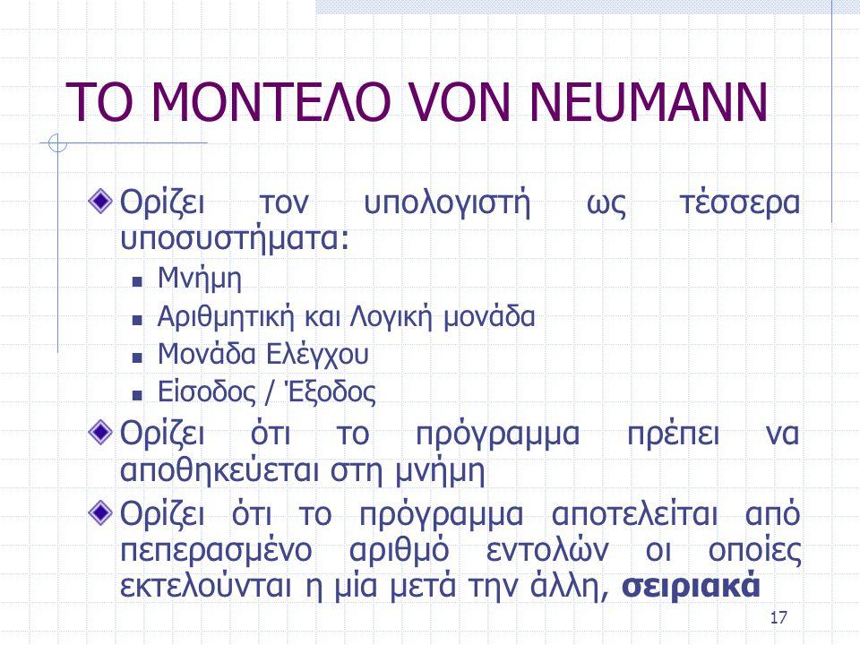 17 ΤΟ ΜΟΝΤΕΛΟ VON NEUMANN Ορίζει τον υπολογιστή ως τέσσερα υποσυστήματα: Μνήμη Αριθμητική και Λογική μονάδα Μονάδα Ελέγχου Είσοδος / Έξοδος Ορίζει ότι