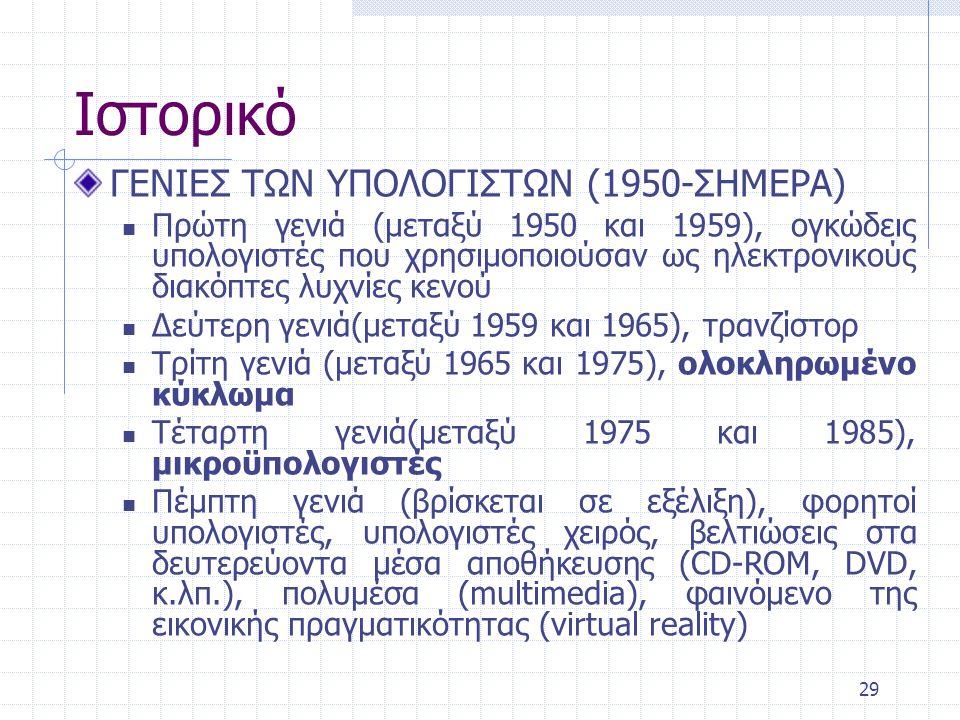 29 Ιστορικό ΓΕΝΙΕΣ ΤΩΝ ΥΠΟΛΟΓΙΣΤΩΝ (1950-ΣΗΜΕΡΑ) Πρώτη γενιά (μεταξύ 1950 και 1959), ογκώδεις υπολογιστές που χρησιμοποιούσαν ως ηλεκτρονικούς διακόπτ