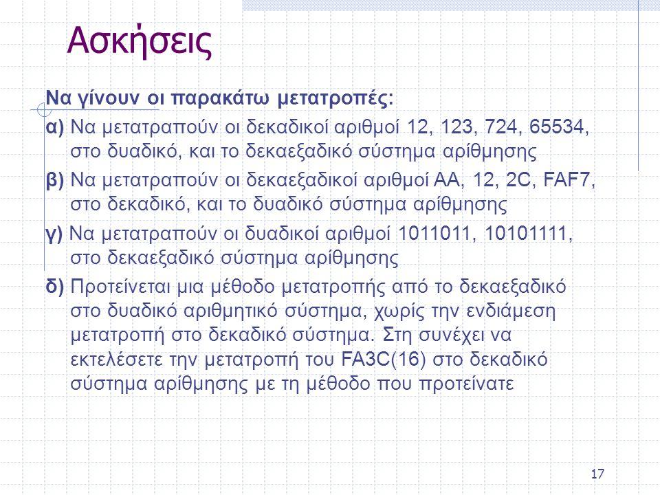 17 Ασκήσεις Να γίνουν οι παρακάτω μετατροπές: α) Να μετατραπούν οι δεκαδικοί αριθμοί 12, 123, 724, 65534, στο δυαδικό, και το δεκαεξαδικό σύστημα αρίθμησης β) Να μετατραπούν οι δεκαεξαδικοί αριθμοί AA, 12, 2C, FAF7, στο δεκαδικό, και το δυαδικό σύστημα αρίθμησης γ) Να μετατραπούν οι δυαδικοί αριθμοί 1011011, 10101111, στο δεκαεξαδικό σύστημα αρίθμησης δ) Προτείνεται μια μέθοδο μετατροπής από το δεκαεξαδικό στο δυαδικό αριθμητικό σύστημα, χωρίς την ενδιάμεση μετατροπή στο δεκαδικό σύστημα.