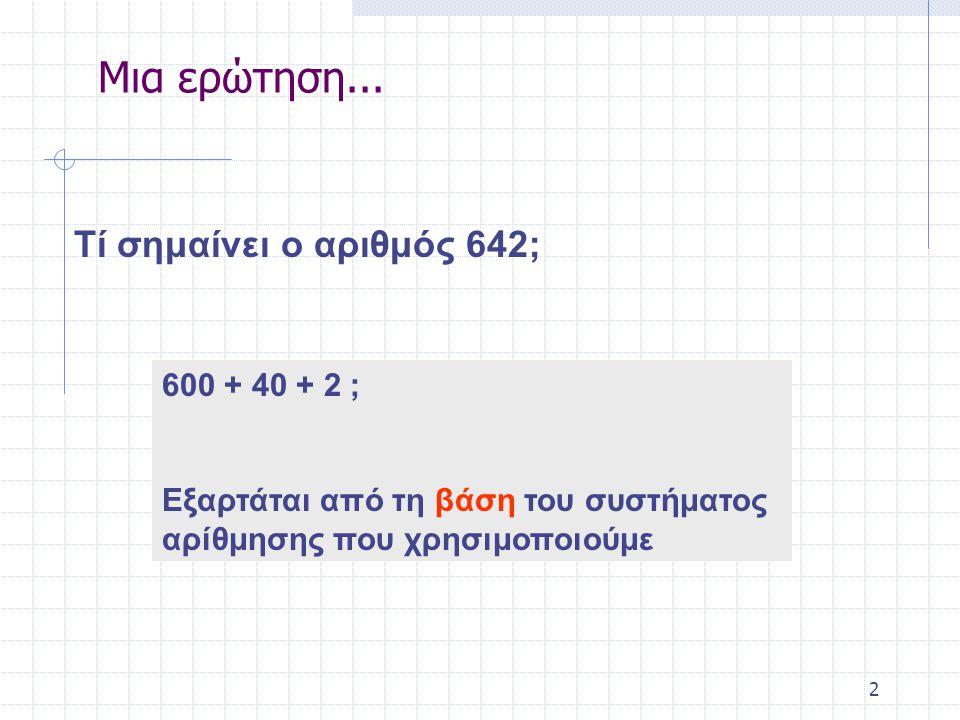 2 Τί σημαίνει ο αριθμός 642; 600 + 40 + 2 ; Εξαρτάται από τη βάση του συστήματος αρίθμησης που χρησιμοποιούμε Μια ερώτηση...