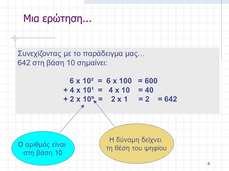 4 Συνεχίζοντας με το παράδειγμα μας… 642 στη βάση 10 σημαίνει: 6 x 10² = 6 x 100 = 600 + 4 x 10¹ = 4 x 10 = 40 + 2 x 10º = 2 x 1 = 2 = 642 Ο αριθμός είναι στη βάση 10 Η δύναμη δείχνει τη θέση του ψηφίου Μια ερώτηση...