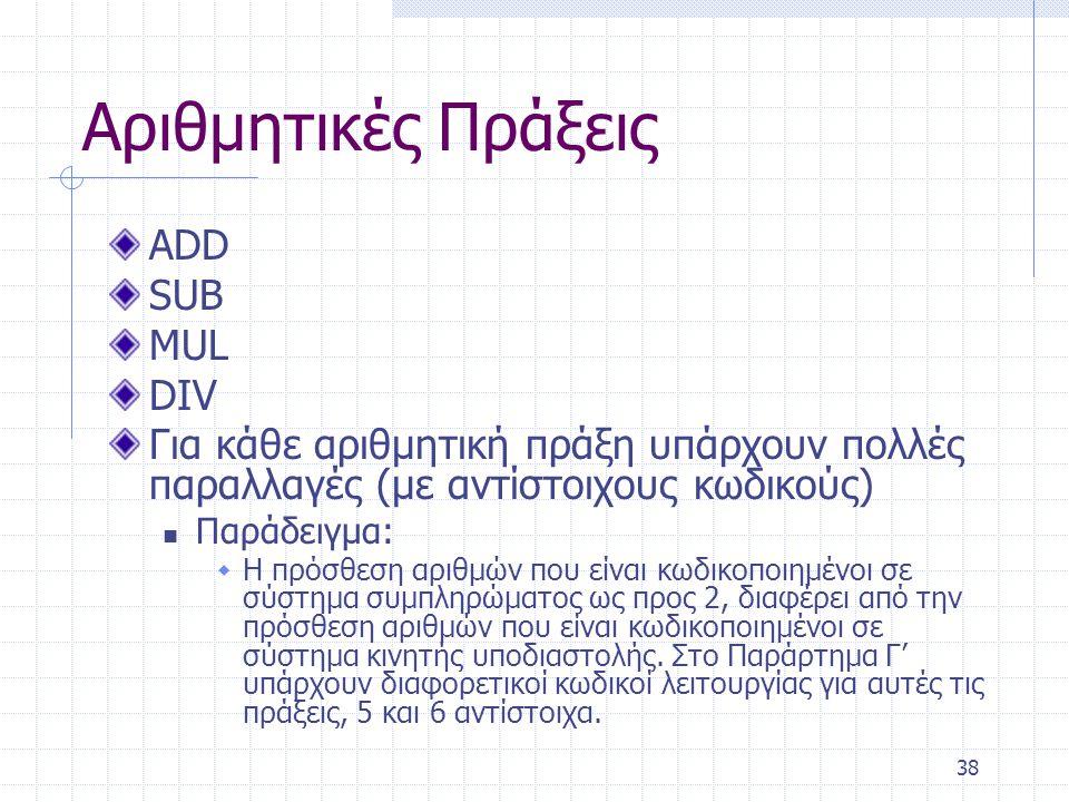 38 Αριθμητικές Πράξεις ADD SUB MUL DIV Για κάθε αριθμητική πράξη υπάρχουν πολλές παραλλαγές (με αντίστοιχους κωδικούς) Παράδειγμα:  Η πρόσθεση αριθμών που είναι κωδικοποιημένοι σε σύστημα συμπληρώματος ως προς 2, διαφέρει από την πρόσθεση αριθμών που είναι κωδικοποιημένοι σε σύστημα κινητής υποδιαστολής.