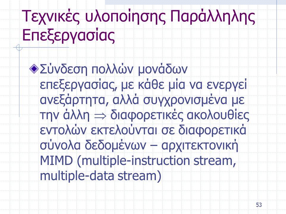 53 Τεχνικές υλοποίησης Παράλληλης Επεξεργασίας Σύνδεση πολλών μονάδων επεξεργασίας, με κάθε μία να ενεργεί ανεξάρτητα, αλλά συγχρονισμένα με την άλλη  διαφορετικές ακολουθίες εντολών εκτελούνται σε διαφορετικά σύνολα δεδομένων – αρχιτεκτονική MIMD (multiple-instruction stream, multiple-data stream)