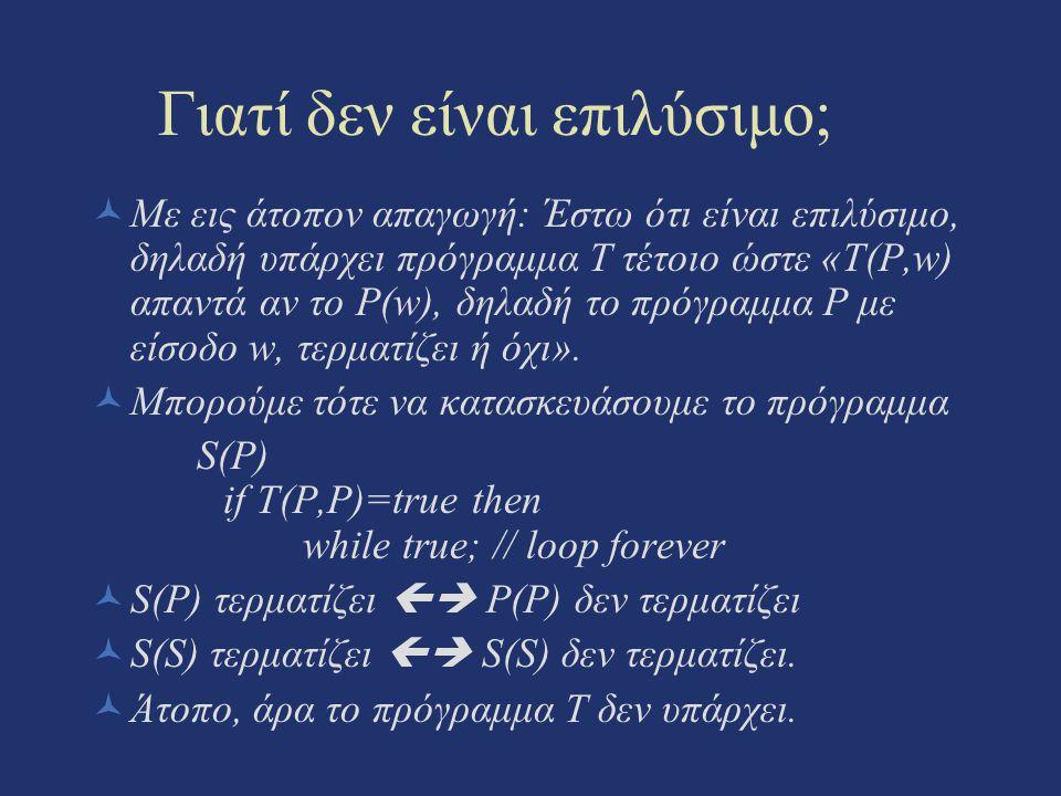 Γιατί δεν είναι επιλύσιμο; Με εις άτοπον απαγωγή: Έστω ότι είναι επιλύσιμο, δηλαδή υπάρχει πρόγραμμα Τ τέτοιο ώστε «T(P,w) απαντά αν το P(w), δηλαδή τ